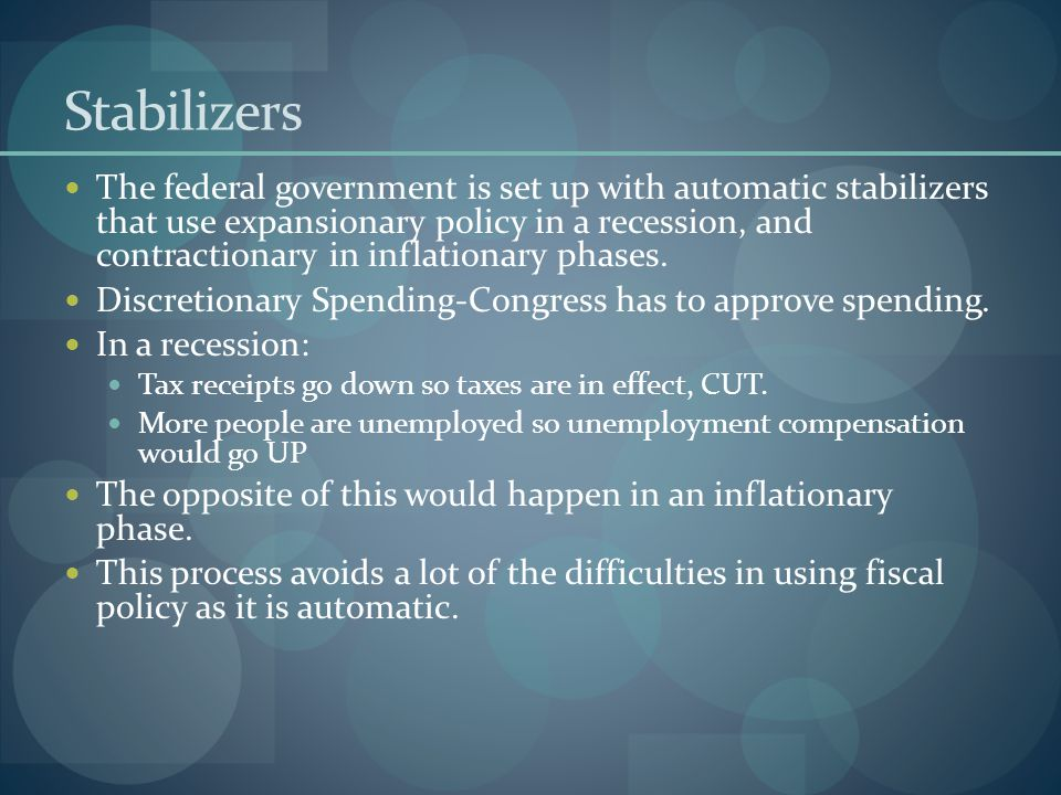 Stabilizers The federal government is set up with automatic stabilizers that use expansionary policy in a recession, and contractionary in inflationar