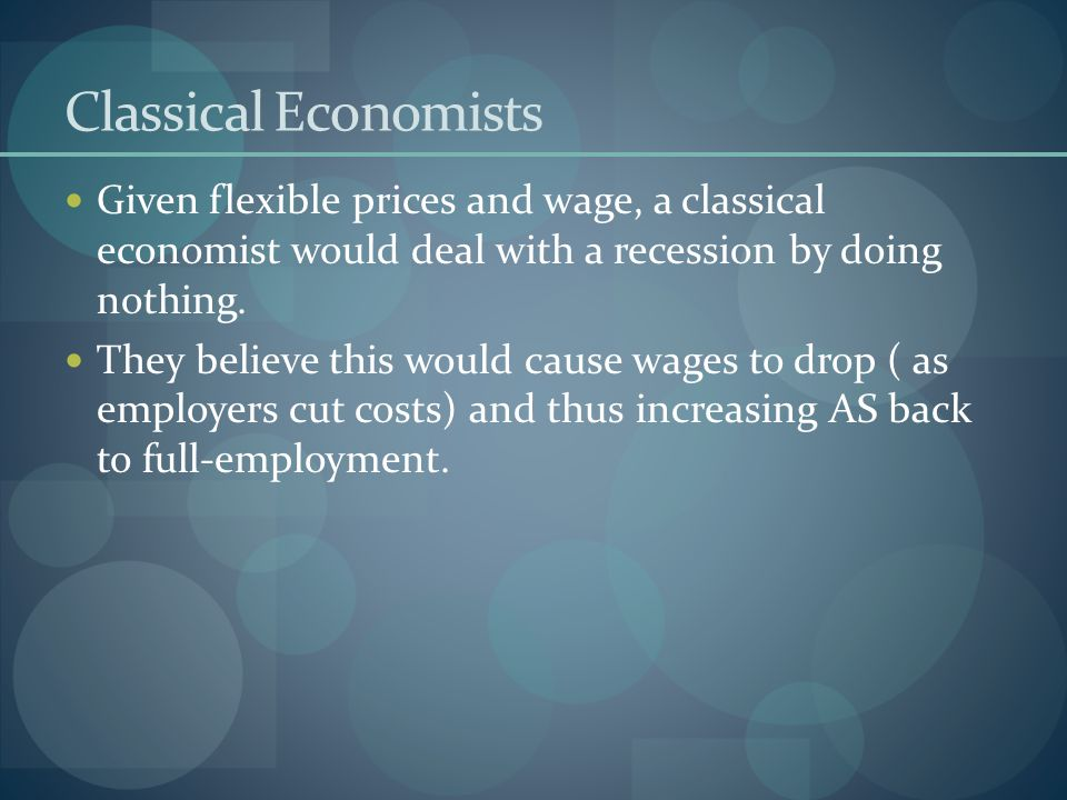 Classical Economists Given flexible prices and wage, a classical economist would deal with a recession by doing nothing. They believe this would cause