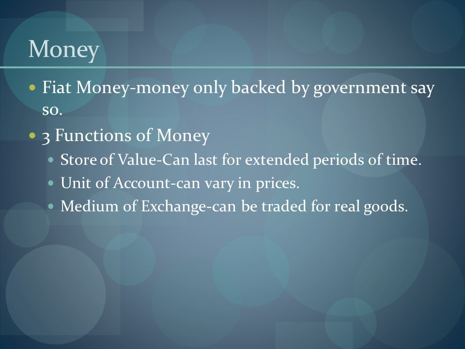 Money Fiat Money-money only backed by government say so. 3 Functions of Money Store of Value-Can last for extended periods of time. Unit of Account-ca