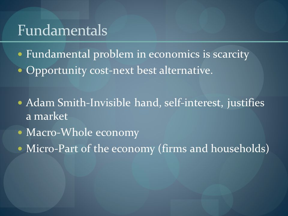 Fundamentals Fundamental problem in economics is scarcity Opportunity cost-next best alternative. Adam Smith-Invisible hand, self-interest, justifies