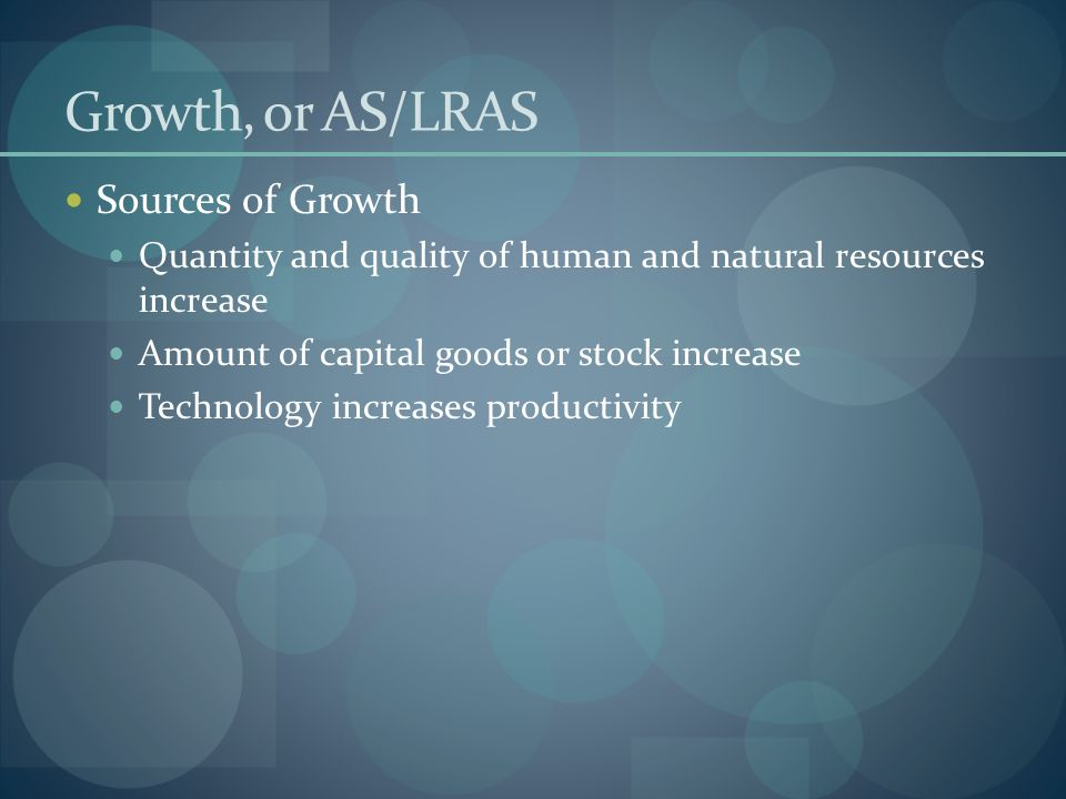Growth, or AS/LRAS Sources of Growth Quantity and quality of human and natural resources increase Amount of capital goods or stock increase Technology