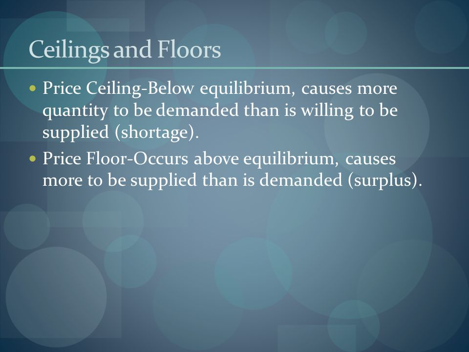 Ceilings and Floors Price Ceiling-Below equilibrium, causes more quantity to be demanded than is willing to be supplied (shortage). Price Floor-Occurs