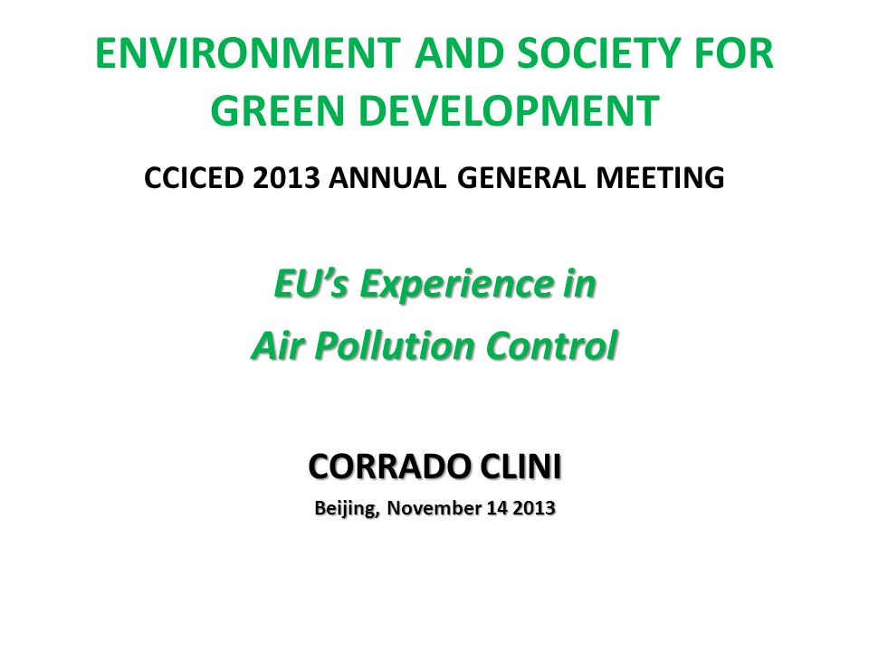 ENVIRONMENT AND SOCIETY FOR GREEN DEVELOPMENT CCICED 2013 ANNUAL GENERAL MEETING EUs Experience in Air Pollution Control CORRADO CLINI Beijing, November 14 2013