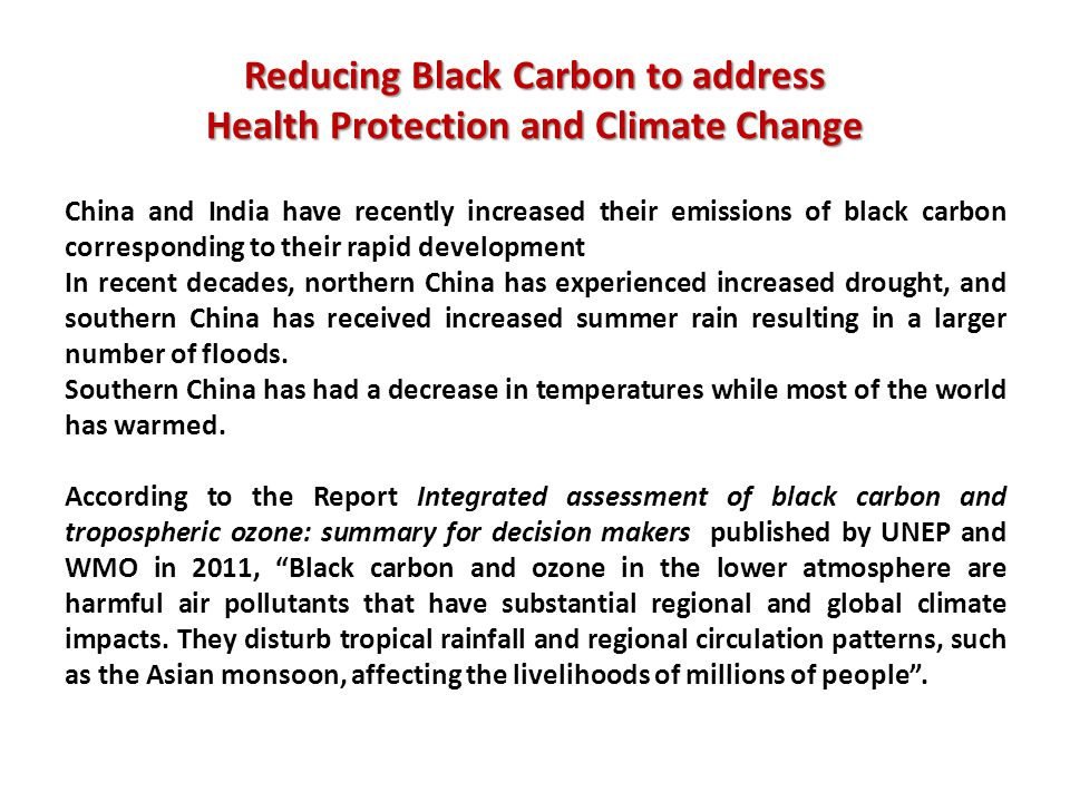 Reducing Black Carbon to address Health Protection and Climate Change China and India have recently increased their emissions of black carbon corresponding to their rapid development In recent decades, northern China has experienced increased drought, and southern China has received increased summer rain resulting in a larger number of floods.