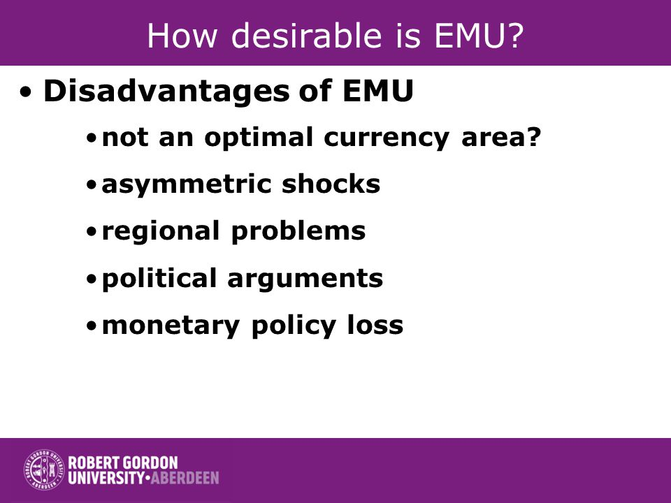 How desirable is EMU? Disadvantages of EMU not an optimal currency area? asymmetric shocks regional problems political arguments monetary policy loss