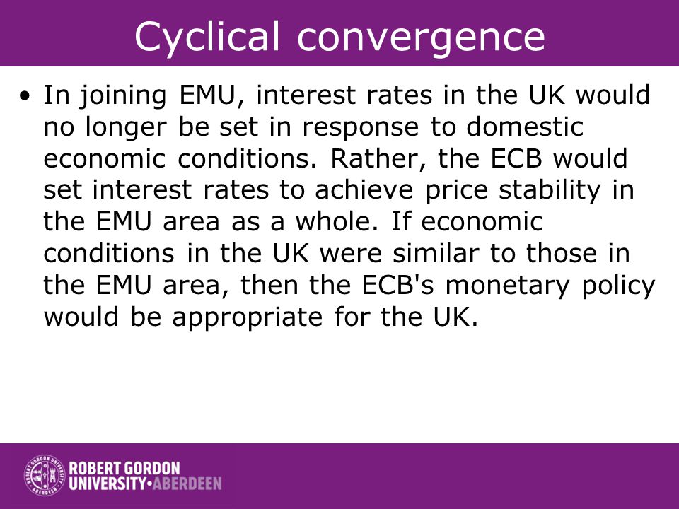 Cyclical convergence In joining EMU, interest rates in the UK would no longer be set in response to domestic economic conditions. Rather, the ECB woul