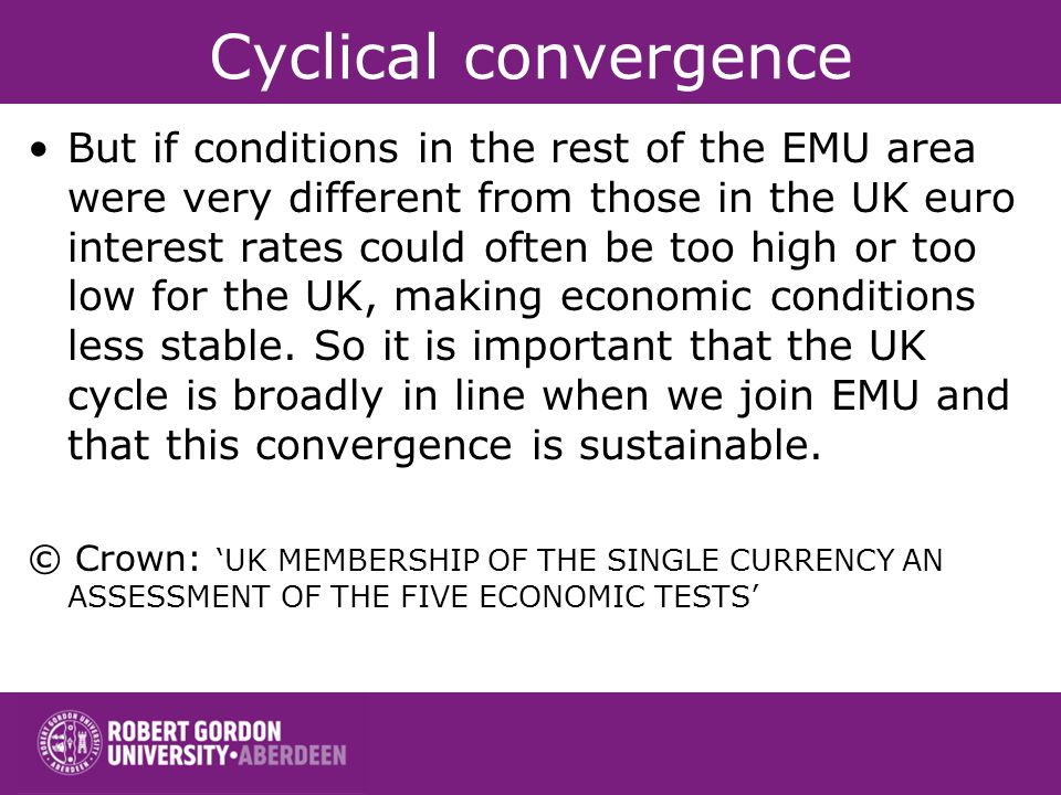 Cyclical convergence But if conditions in the rest of the EMU area were very different from those in the UK euro interest rates could often be too hig