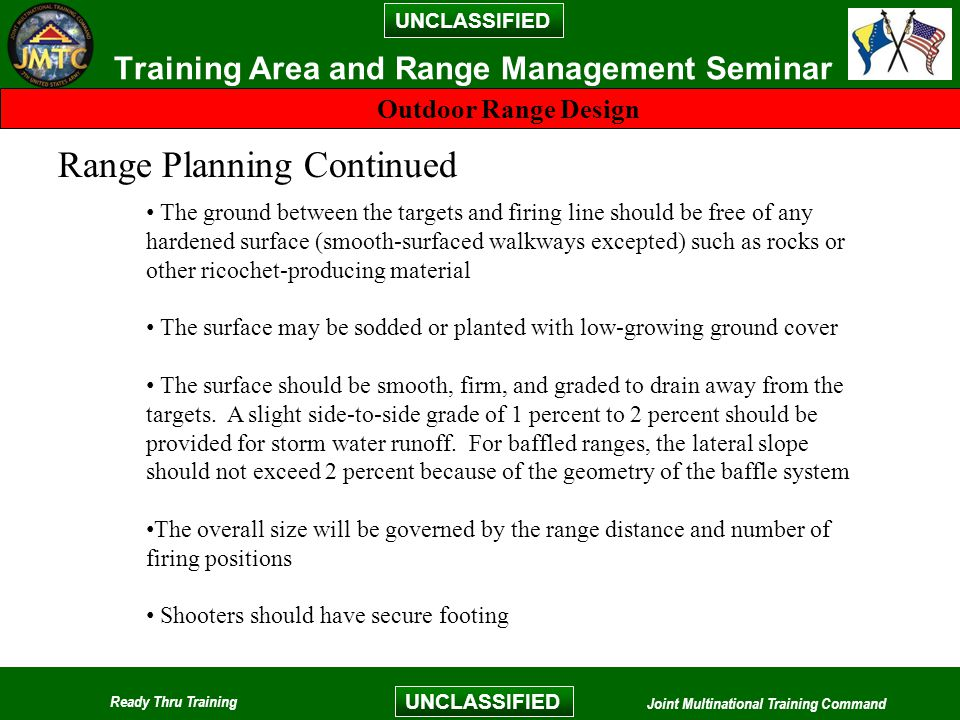 UNCLASSIFIED Ready Thru Training Joint Multinational Training Command UNCLASSIFIED Training Area and Range Management Seminar Outdoor Range Design Range Planning Continued The ground between the targets and firing line should be free of any hardened surface (smooth-surfaced walkways excepted) such as rocks or other ricochet-producing material The surface may be sodded or planted with low-growing ground cover The surface should be smooth, firm, and graded to drain away from the targets.