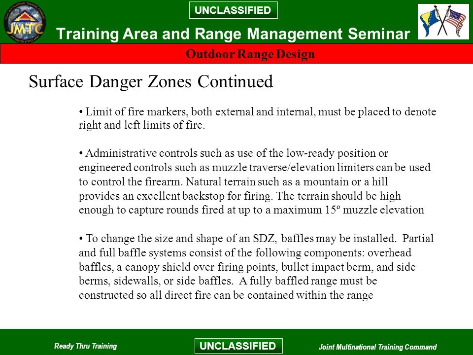 UNCLASSIFIED Ready Thru Training Joint Multinational Training Command UNCLASSIFIED Training Area and Range Management Seminar Outdoor Range Design Surface Danger Zones Continued Limit of fire markers, both external and internal, must be placed to denote right and left limits of fire.