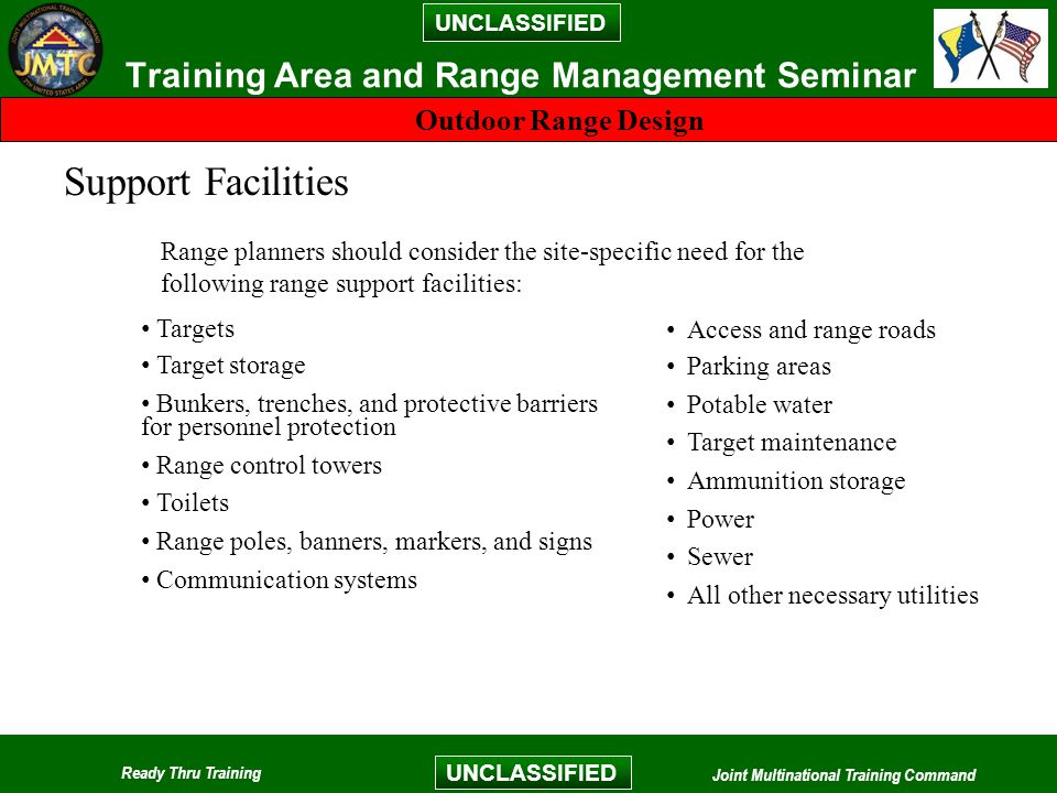 UNCLASSIFIED Ready Thru Training Joint Multinational Training Command UNCLASSIFIED Training Area and Range Management Seminar Outdoor Range Design Support Facilities Range planners should consider the site-specific need for the following range support facilities: Targets Target storage Bunkers, trenches, and protective barriers for personnel protection Range control towers Toilets Range poles, banners, markers, and signs Communication systems Access and range roads Parking areas Potable water Target maintenance Ammunition storage Power Sewer All other necessary utilities