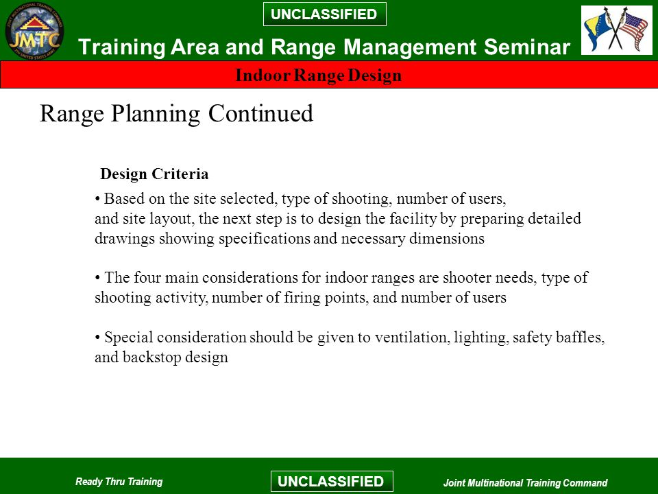 UNCLASSIFIED Ready Thru Training Joint Multinational Training Command UNCLASSIFIED Training Area and Range Management Seminar Indoor Range Design Range Planning Continued Based on the site selected, type of shooting, number of users, and site layout, the next step is to design the facility by preparing detailed drawings showing specifications and necessary dimensions The four main considerations for indoor ranges are shooter needs, type of shooting activity, number of firing points, and number of users Special consideration should be given to ventilation, lighting, safety baffles, and backstop design Design Criteria