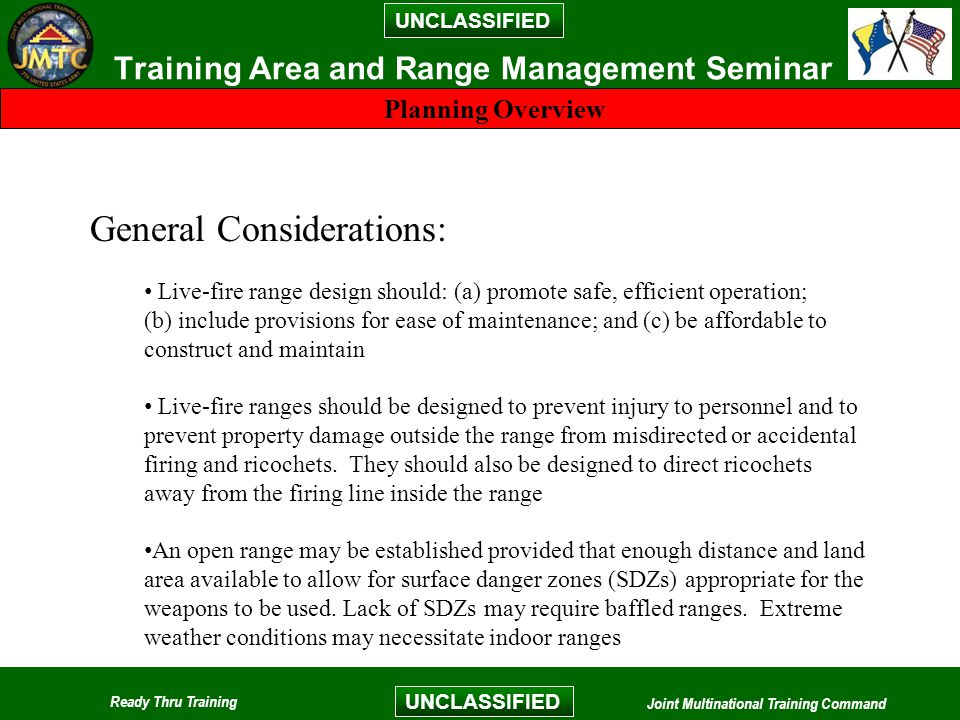 UNCLASSIFIED Ready Thru Training Joint Multinational Training Command UNCLASSIFIED Training Area and Range Management Seminar Planning Overview General Considerations: Live-fire range design should: (a) promote safe, efficient operation; (b) include provisions for ease of maintenance; and (c) be affordable to construct and maintain Live-fire ranges should be designed to prevent injury to personnel and to prevent property damage outside the range from misdirected or accidental firing and ricochets.
