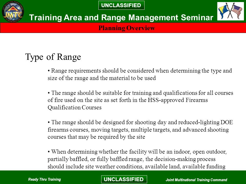 UNCLASSIFIED Ready Thru Training Joint Multinational Training Command UNCLASSIFIED Training Area and Range Management Seminar Type of Range Planning Overview Range requirements should be considered when determining the type and size of the range and the material to be used The range should be suitable for training and qualifications for all courses of fire used on the site as set forth in the HSS-approved Firearms Qualification Courses The range should be designed for shooting day and reduced-lighting DOE firearms courses, moving targets, multiple targets, and advanced shooting courses that may be required by the site When determining whether the facility will be an indoor, open outdoor, partially baffled, or fully baffled range, the decision-making process should include site weather conditions, available land, available funding