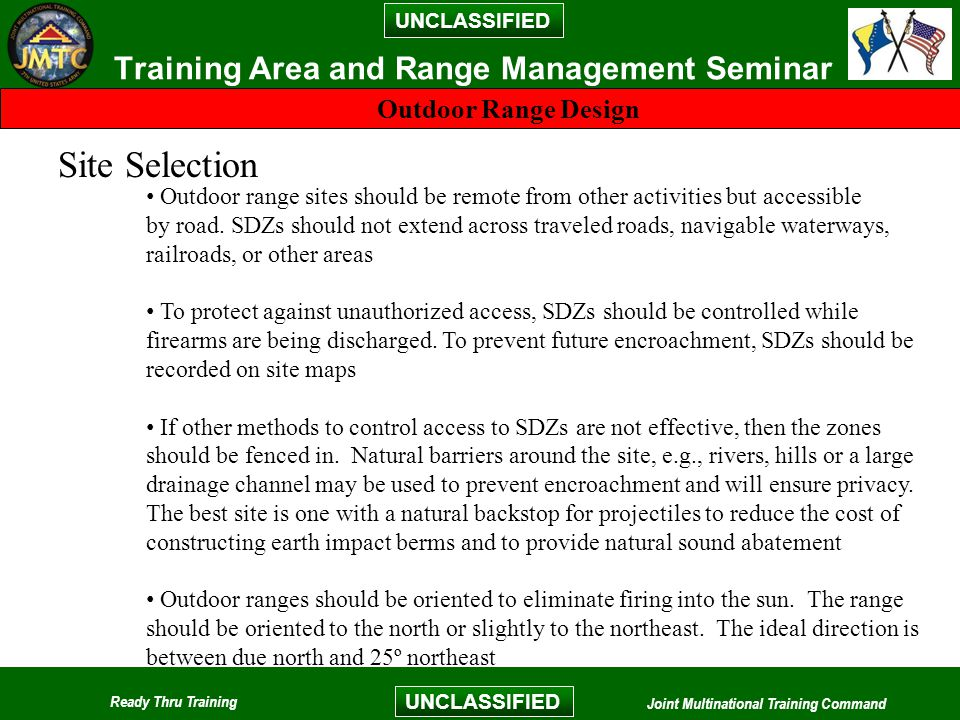 UNCLASSIFIED Ready Thru Training Joint Multinational Training Command UNCLASSIFIED Training Area and Range Management Seminar Outdoor Range Design Site Selection Outdoor range sites should be remote from other activities but accessible by road.