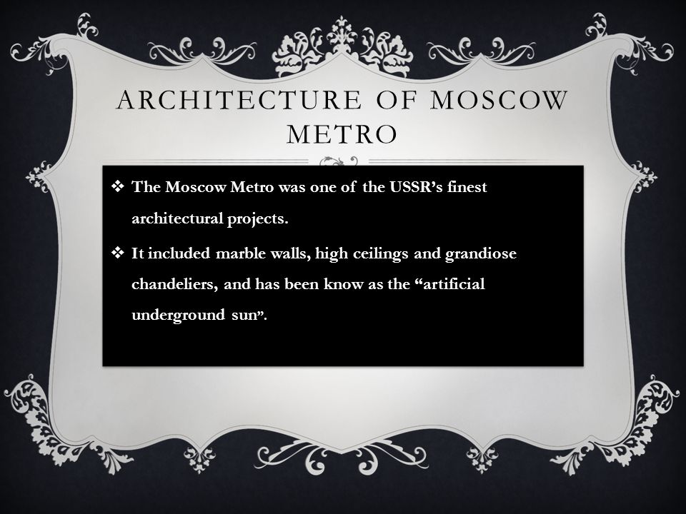 ARCHITECTURE OF MOSCOW METRO The Moscow Metro was one of the USSRs finest architectural projects. It included marble walls, high ceilings and grandios