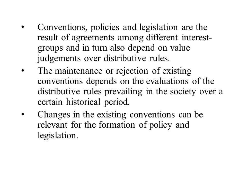 Conventions, policies and legislation are the result of agreements among different interest- groups and in turn also depend on value judgements over distributive rules.