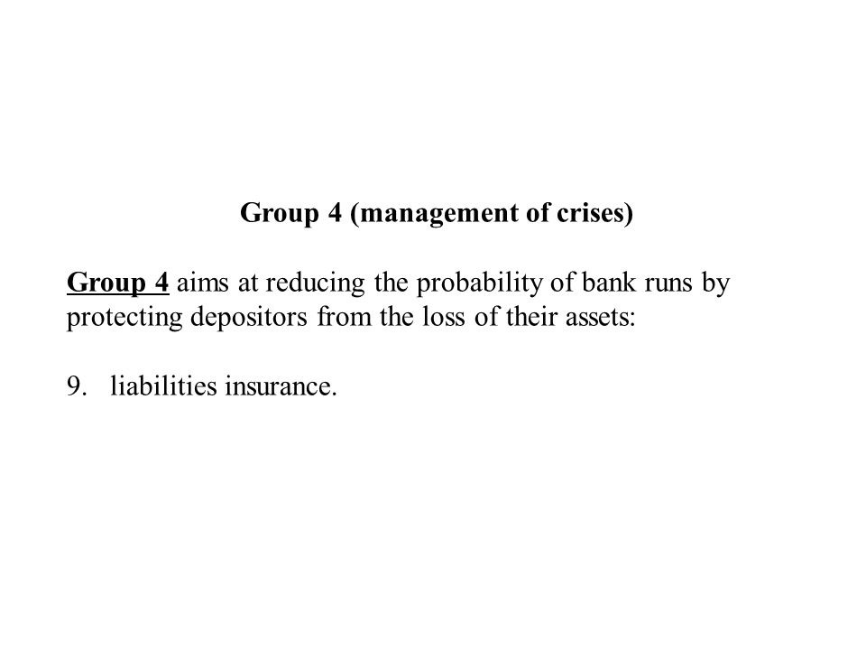 Group 4 (management of crises) Group 4 aims at reducing the probability of bank runs by protecting depositors from the loss of their assets: 9.liabilities insurance.