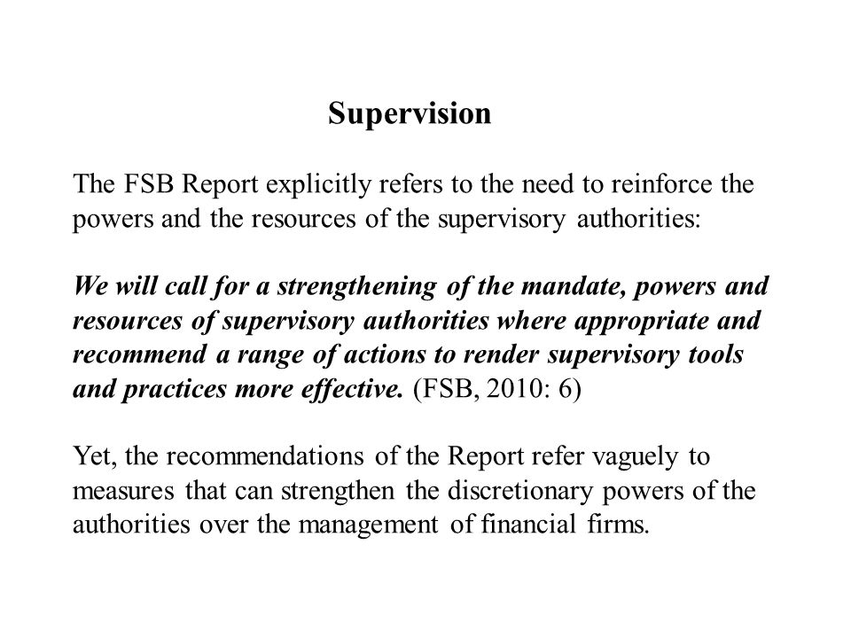 Supervision The FSB Report explicitly refers to the need to reinforce the powers and the resources of the supervisory authorities: We will call for a strengthening of the mandate, powers and resources of supervisory authorities where appropriate and recommend a range of actions to render supervisory tools and practices more effective.