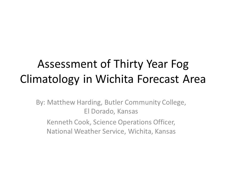 Assessment of Thirty Year Fog Climatology in Wichita Forecast Area By: Matthew Harding, Butler Community College, El Dorado, Kansas Kenneth Cook, Science Operations Officer, National Weather Service, Wichita, Kansas