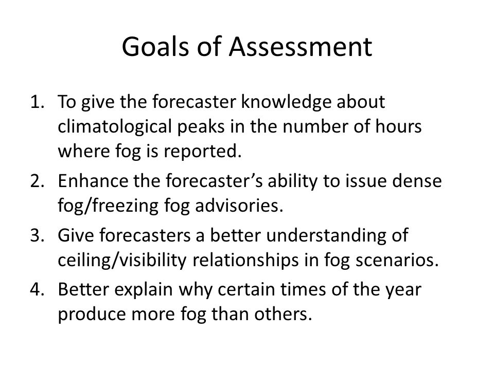 Goals of Assessment 1.To give the forecaster knowledge about climatological peaks in the number of hours where fog is reported.
