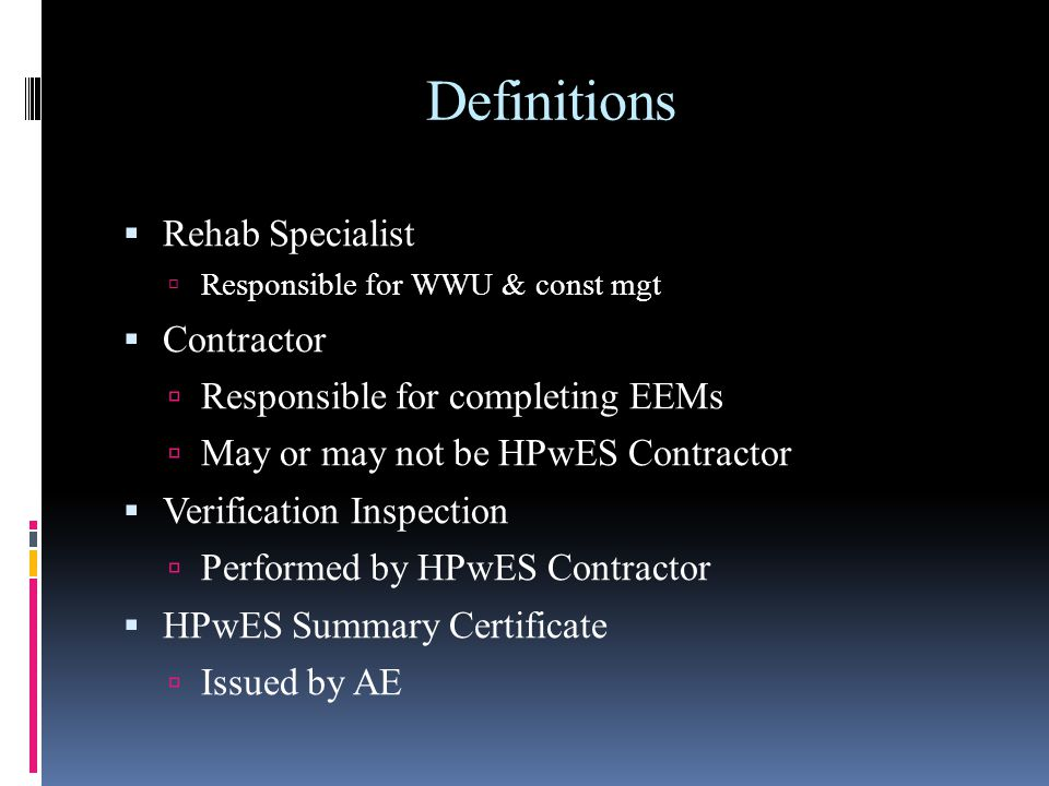 Definitions Rehab Specialist Responsible for WWU & const mgt Contractor Responsible for completing EEMs May or may not be HPwES Contractor Verificatio