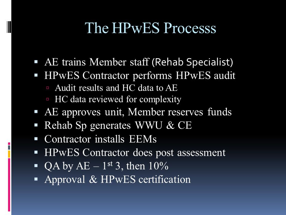 The HPwES Processs AE trains Member staff (Rehab Specialist) HPwES Contractor performs HPwES audit Audit results and HC data to AE HC data reviewed for complexity AE approves unit, Member reserves funds Rehab Sp generates WWU & CE Contractor installs EEMs HPwES Contractor does post assessment QA by AE – 1 st 3, then 10% Approval & HPwES certification