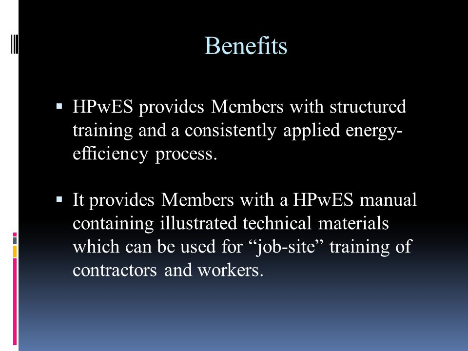 Benefits HPwES provides Members with structured training and a consistently applied energy- efficiency process. It provides Members with a HPwES manua