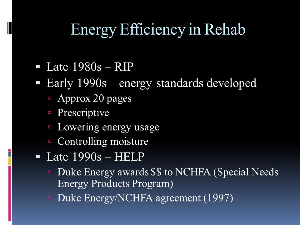 Energy Efficiency in Rehab Late 1980s – RIP Early 1990s – energy standards developed Approx 20 pages Prescriptive Lowering energy usage Controlling moisture Late 1990s – HELP Duke Energy awards $$ to NCHFA (Special Needs Energy Products Program) Duke Energy/NCHFA agreement (1997)