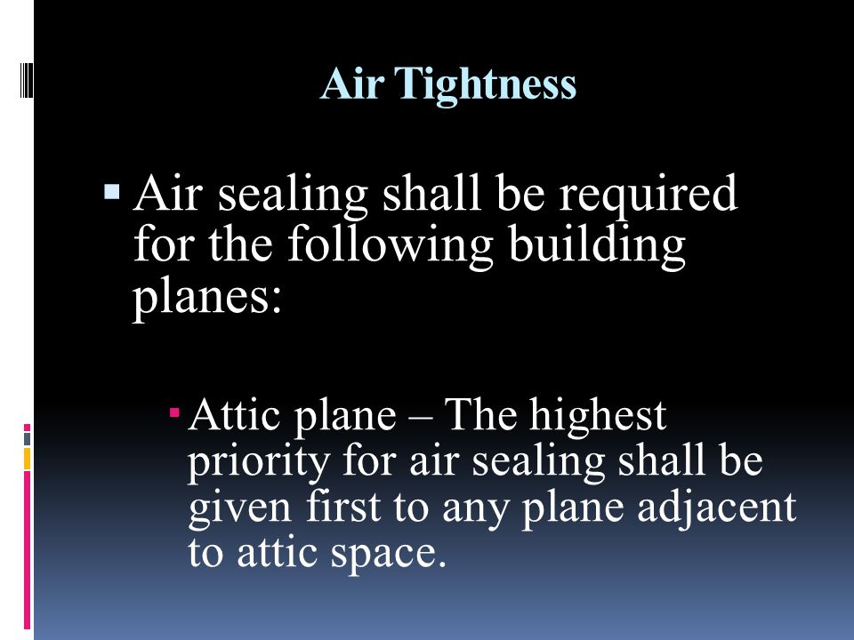 Air Tightness Air sealing shall be required for the following building planes: Attic plane – The highest priority for air sealing shall be given first to any plane adjacent to attic space.