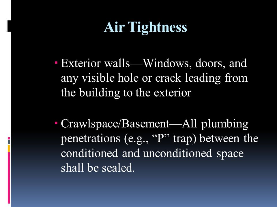 Air Tightness Exterior wallsWindows, doors, and any visible hole or crack leading from the building to the exterior Crawlspace/BasementAll plumbing pe