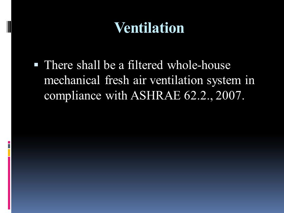 Ventilation There shall be a filtered whole-house mechanical fresh air ventilation system in compliance with ASHRAE 62.2., 2007.