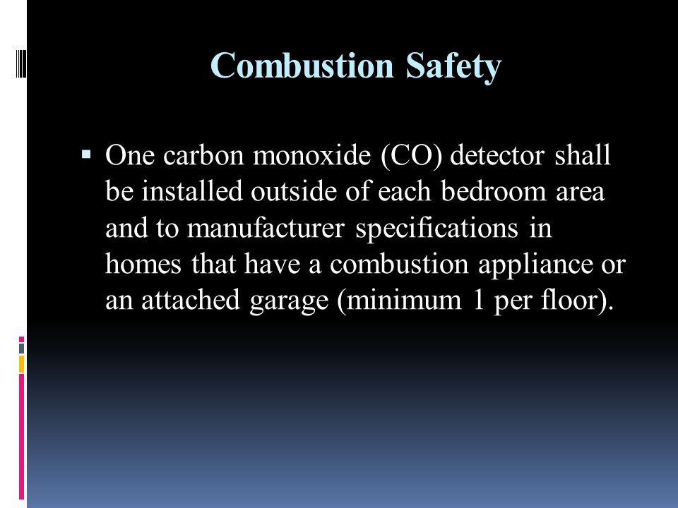 Combustion Safety One carbon monoxide (CO) detector shall be installed outside of each bedroom area and to manufacturer specifications in homes that have a combustion appliance or an attached garage (minimum 1 per floor).