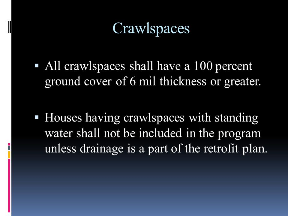 Crawlspaces All crawlspaces shall have a 100 percent ground cover of 6 mil thickness or greater.