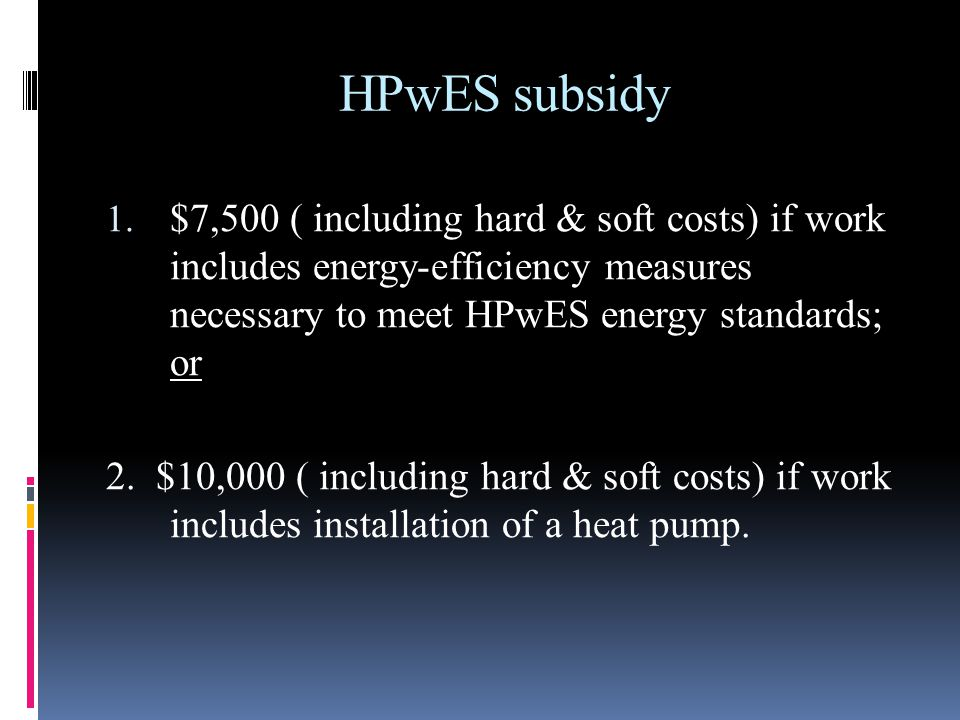 HPwES subsidy 1. $7,500 ( including hard & soft costs) if work includes energy-efficiency measures necessary to meet HPwES energy standards; or 2. $10