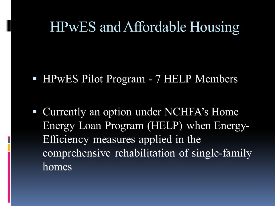 HPwES and Affordable Housing HPwES Pilot Program - 7 HELP Members Currently an option under NCHFAs Home Energy Loan Program (HELP) when Energy- Effici