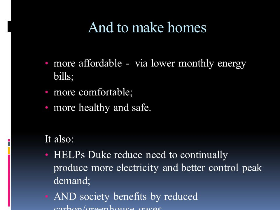 And to make homes more affordable - via lower monthly energy bills; more comfortable; more healthy and safe. It also: HELPs Duke reduce need to contin
