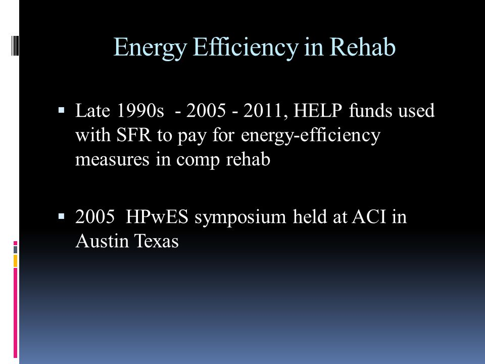Energy Efficiency in Rehab Late 1990s - 2005 - 2011, HELP funds used with SFR to pay for energy-efficiency measures in comp rehab 2005 HPwES symposium