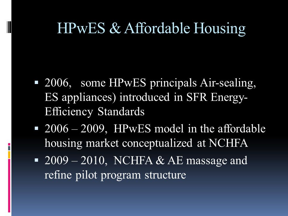 HPwES & Affordable Housing 2006, some HPwES principals Air-sealing, ES appliances) introduced in SFR Energy- Efficiency Standards 2006 – 2009, HPwES model in the affordable housing market conceptualized at NCHFA 2009 – 2010, NCHFA & AE massage and refine pilot program structure