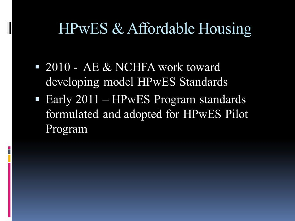 HPwES & Affordable Housing 2010 - AE & NCHFA work toward developing model HPwES Standards Early 2011 – HPwES Program standards formulated and adopted for HPwES Pilot Program