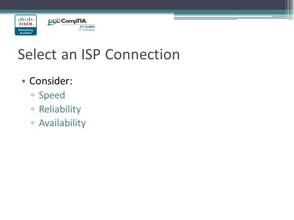 Select an ISP Connection Consider: Speed Reliability Availability