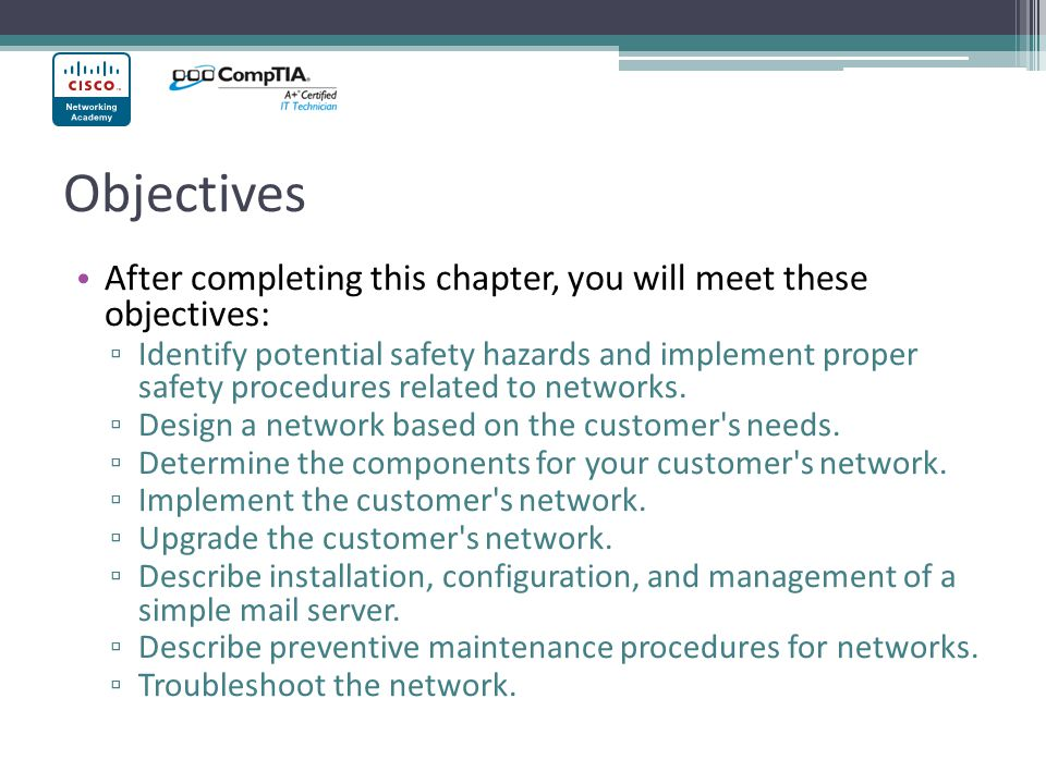 Objectives After completing this chapter, you will meet these objectives: Identify potential safety hazards and implement proper safety procedures related to networks.