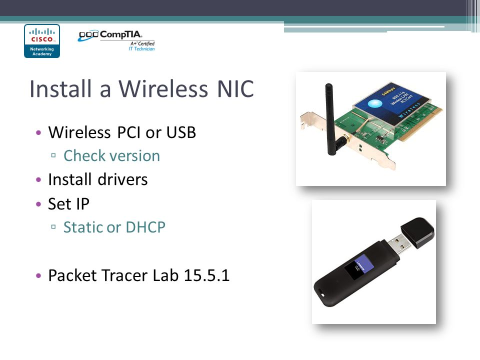 Install a Wireless NIC Wireless PCI or USB Check version Install drivers Set IP Static or DHCP Packet Tracer Lab 15.5.1