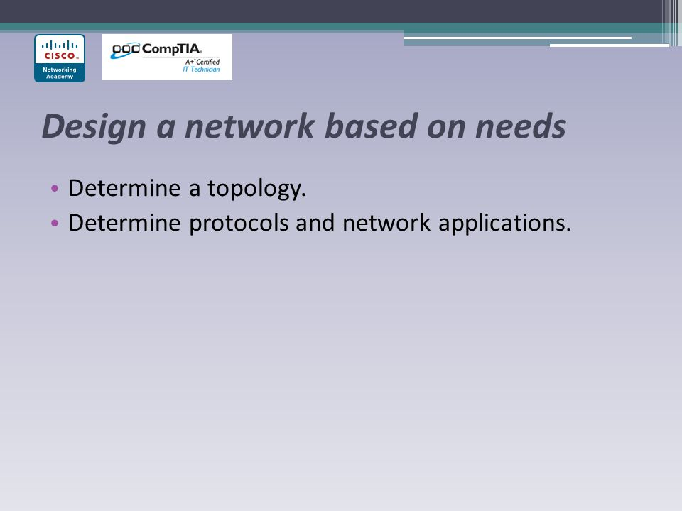 Design a network based on needs Determine a topology. Determine protocols and network applications.