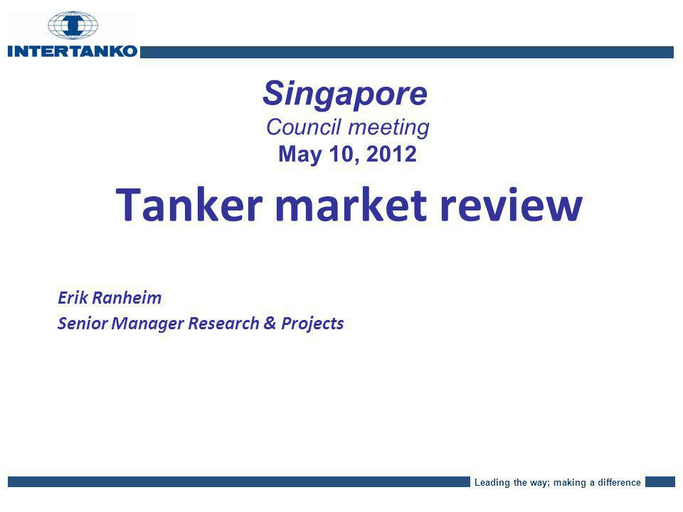 Leading the way; making a difference Singapore Council meeting May 10, 2012 Tanker market review Erik Ranheim Senior Manager Research & Projects