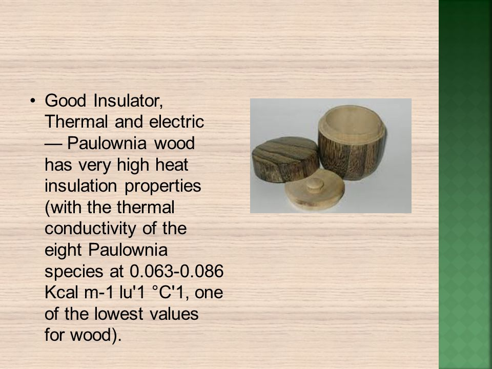 Good Insulator, Thermal and electric Paulownia wood has very high heat insulation properties (with the thermal conductivity of the eight Paulownia spe
