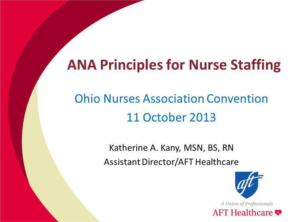 ANA Principles for Nurse Staffing Ohio Nurses Association Convention 11 October 2013 Katherine A.
