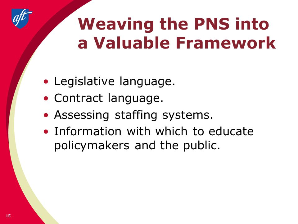 Weaving the PNS into a Valuable Framework Legislative language. Contract language. Assessing staffing systems. Information with which to educate polic
