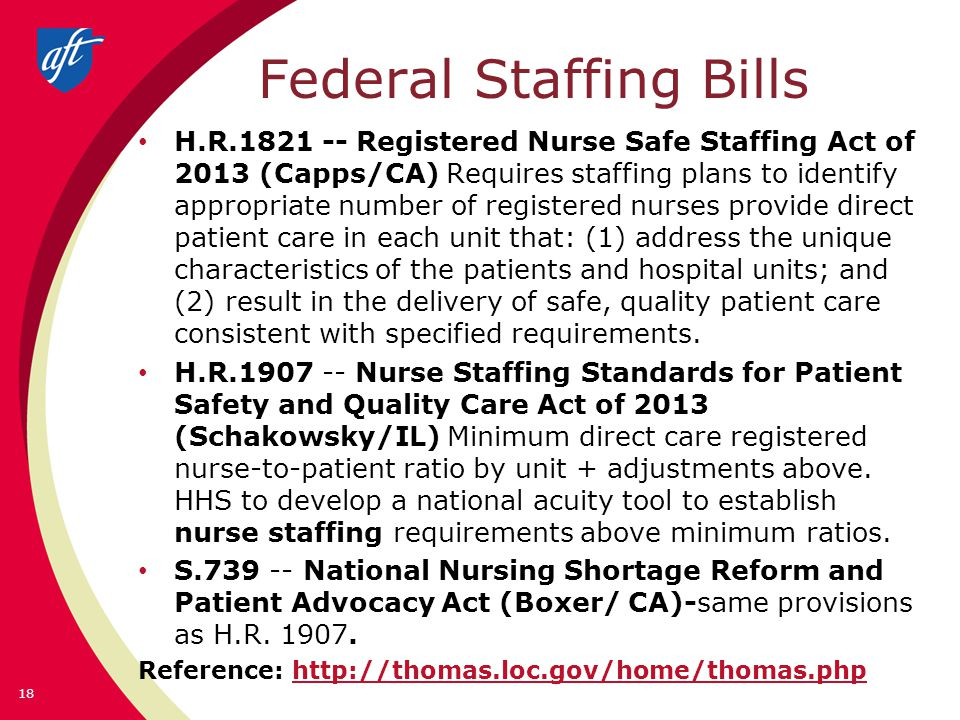 Federal Staffing Bills H.R.1821 -- Registered Nurse Safe Staffing Act of 2013 (Capps/CA) Requires staffing plans to identify appropriate number of registered nurses provide direct patient care in each unit that: (1) address the unique characteristics of the patients and hospital units; and (2) result in the delivery of safe, quality patient care consistent with specified requirements.