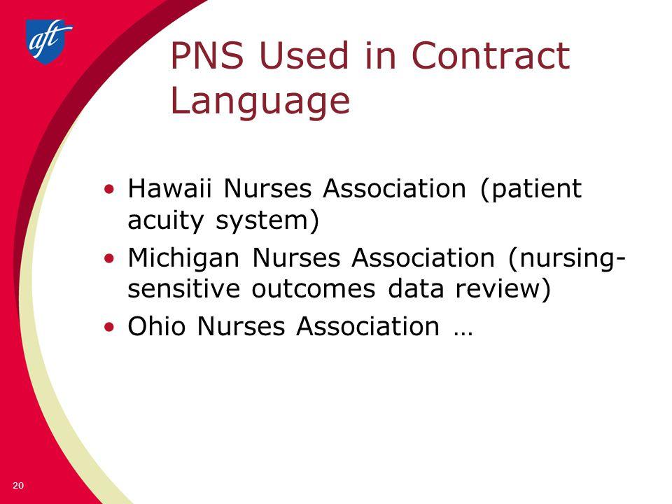 PNS Used in Contract Language Hawaii Nurses Association (patient acuity system) Michigan Nurses Association (nursing- sensitive outcomes data review) Ohio Nurses Association … 20