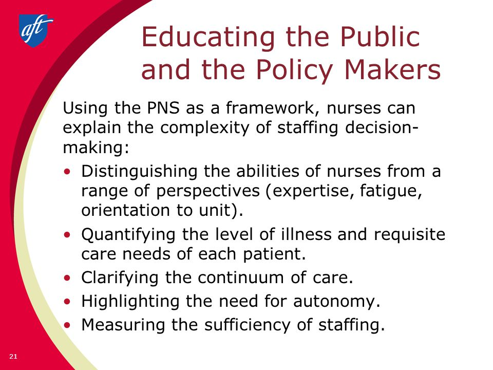 Educating the Public and the Policy Makers Using the PNS as a framework, nurses can explain the complexity of staffing decision- making: Distinguishin